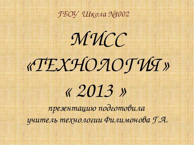 МИСС «ТЕХНОЛОГИЯ» « 2013 » презентацию подготовила учитель технологии Филимон...