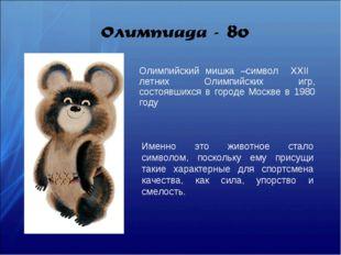 Олимпийский мишка –символ XXII летних Олимпийских игр, состоявшихся в городе