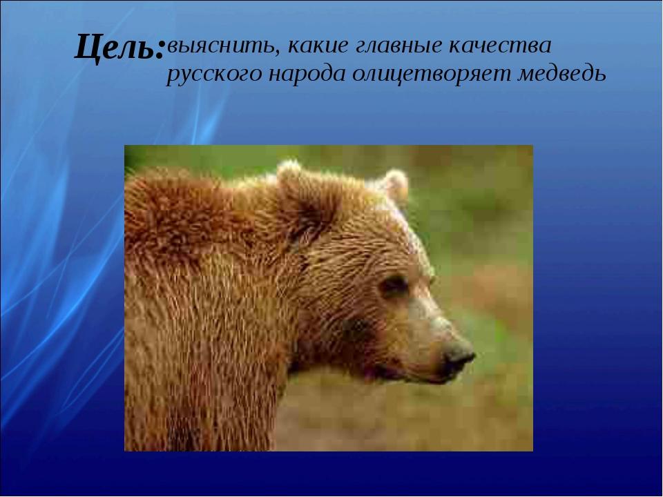 Цель: выяснить, какие главные качества русского народа олицетворяет медведь