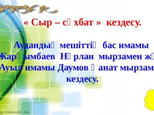 « Сыр – сұхбат » кездесу. Аудандық мешіттің бас имамы Жарқымбаев Нұрлан мырза