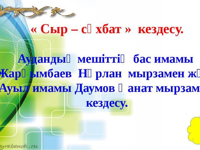 « Сыр – сұхбат » кездесу. Аудандық мешіттің бас имамы Жарқымбаев Нұрлан мырза...