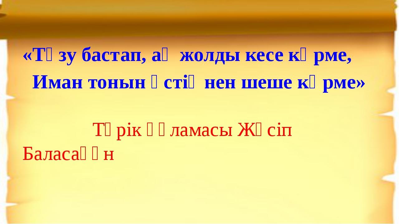 «Түзу бастап, ақ жолды кесе көрме, Иман тонын үстіңнен шеше көрме» Түрік ғүла...