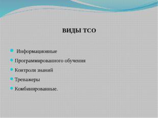 ВИДЫ ТСО Информационные Программированного обучения Контроля знаний Тренажеры