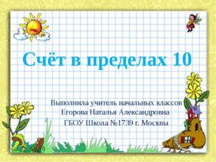 Счёт в пределах 10 Выполнила учитель начальных классов Егорова Наталья Алекса