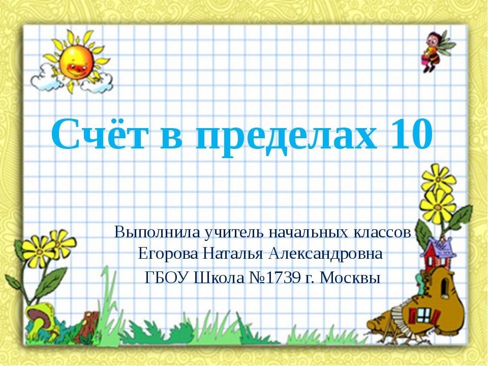 Счёт в пределах 10 Выполнила учитель начальных классов Егорова Наталья Алекса...