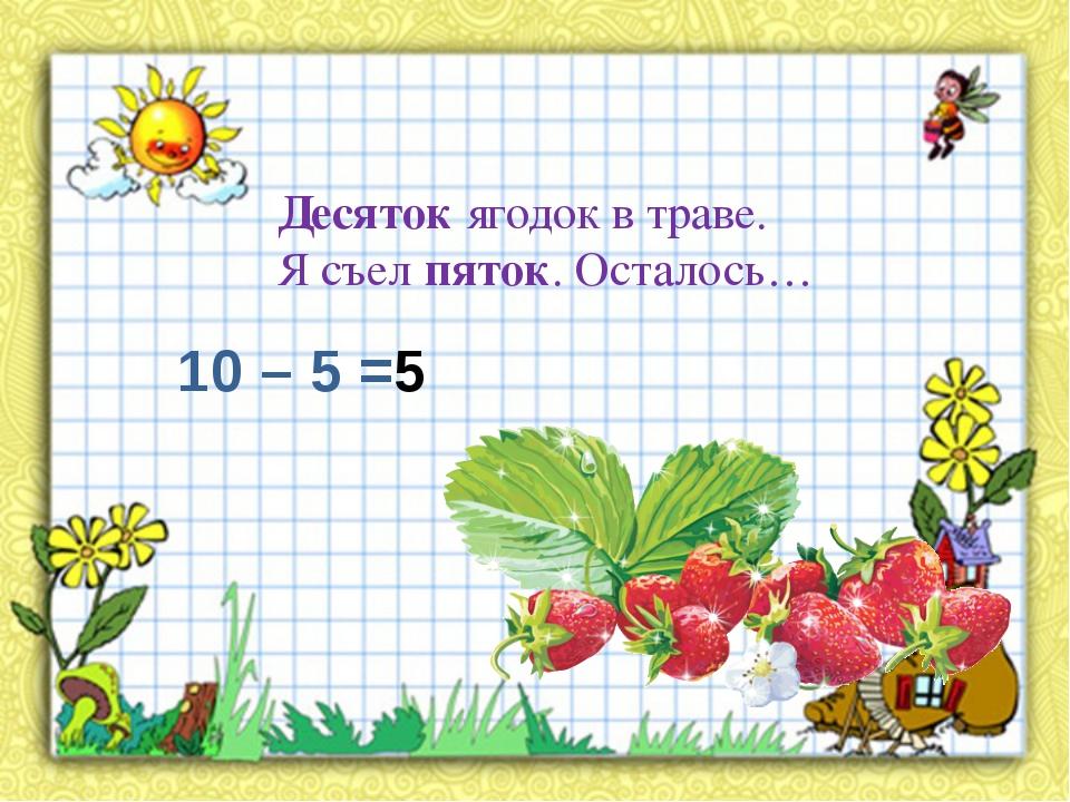 Десяток ягодок в траве. Я съел пяток. Осталось… 10 – 5 =5