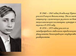 В 1960 – 1965 годах Владимир Путин учился в школе-восьмилетке. После поступи