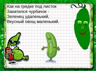 Как на грядке под листок Закатился чурбачок - Зеленец удаленький, Вкусный ово