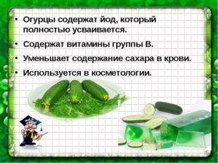 Огурцы содержат йод, который полностью усваивается. Содержат витамины группы
