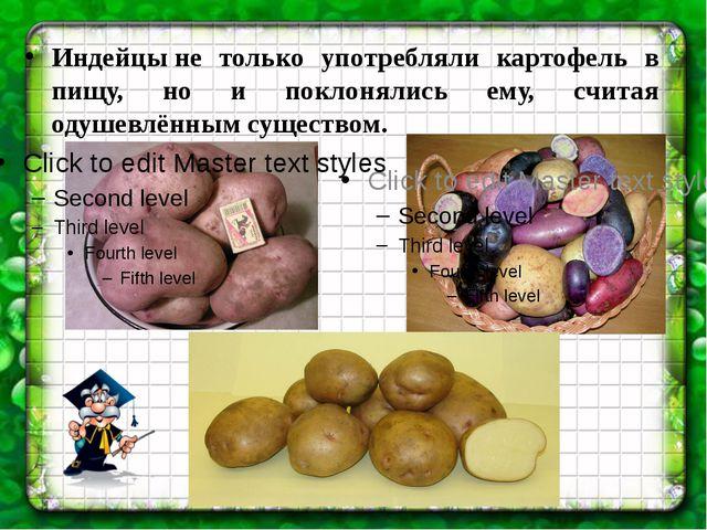 Индейцыне только употребляли картофель в пищу, но и поклонялись ему, считая...