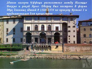 Здание галереи Уффици расположено между Палаццо Веккио и рекой Арно. Дворец