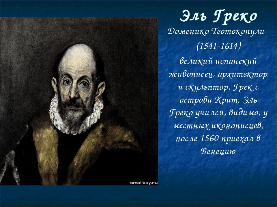 Доменико Теотокопули (1541-1614) великий испанский живописец, архитектор и ск...