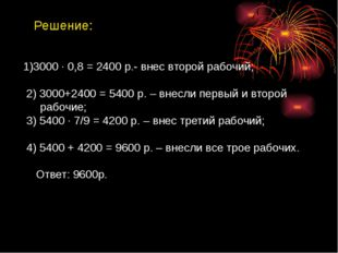 Решение: 1)3000 ∙ 0,8 = 2400 р.- внес второй рабочий; 2) 3000+2400 = 5400 р.