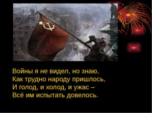 Войны я не видел, но знаю, Как трудно народу пришлось, И голод, и холод, и у