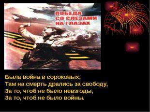 Была война в сороковых, Там на смерть дрались за свободу, За то, чтоб не было