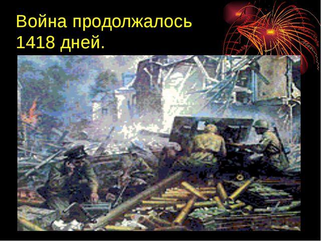 Война продолжалось 1418 дней.