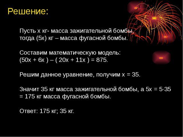 Решение: Пусть х кг- масса зажигательной бомбы, тогда (5х) кг – масса фугасно...