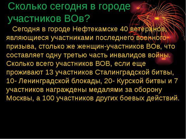 Сколько сегодня в городе участников ВОв? Сегодня в городе Нефтекамске 40 вете...