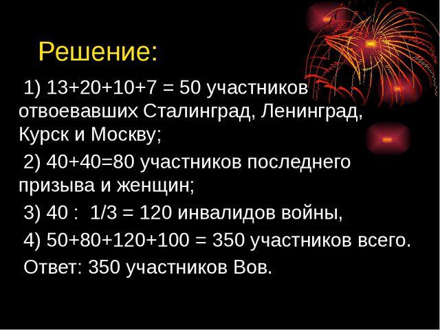 Решение: 1) 13+20+10+7 = 50 участников отвоевавших Сталинград, Ленинград, Кур...