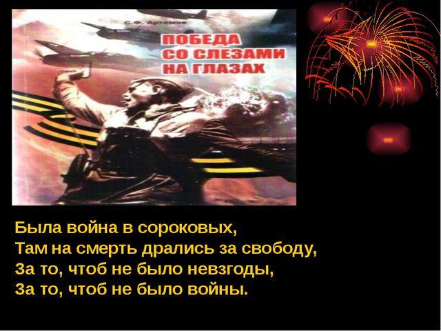 Была война в сороковых, Там на смерть дрались за свободу, За то, чтоб не было...