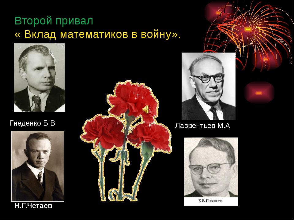 Второй привал « Вклад математиков в войну». Гнеденко Б.В. Н.Г.Четаев Лавренть...