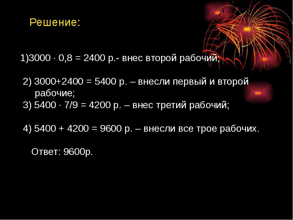Решение: 1)3000 ∙ 0,8 = 2400 р.- внес второй рабочий; 2) 3000+2400 = 5400 р....