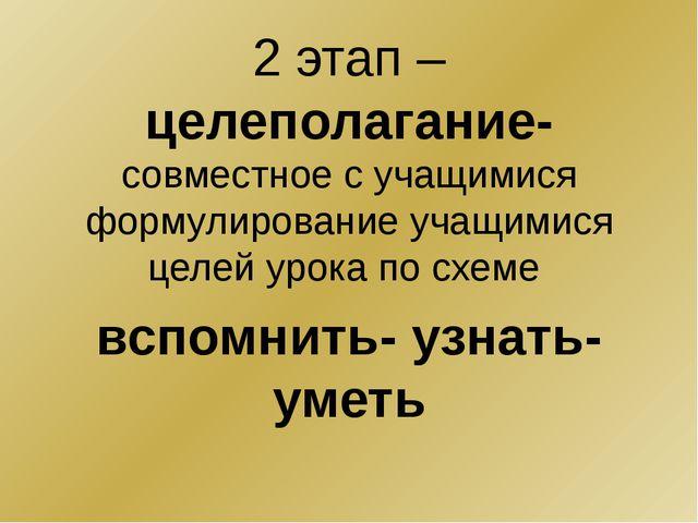 2 этап – целеполагание- совместное с учащимися формулирование учащимися целе...
