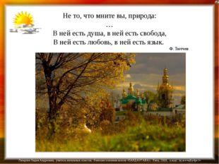 Не то, что мните вы, природа: … В ней есть душа, в ней есть свобода, В ней ес