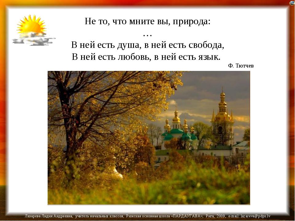 Не то, что мните вы, природа: … В ней есть душа, в ней есть свобода, В ней ес...