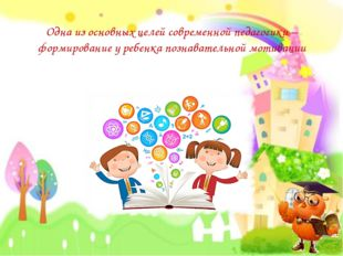 Одна из основных целей современной педагогики – формирование у ребенка познав