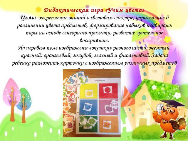 Дидактическая игра «Учим цвета» Цель: закрепление знаний о световом спектре,...