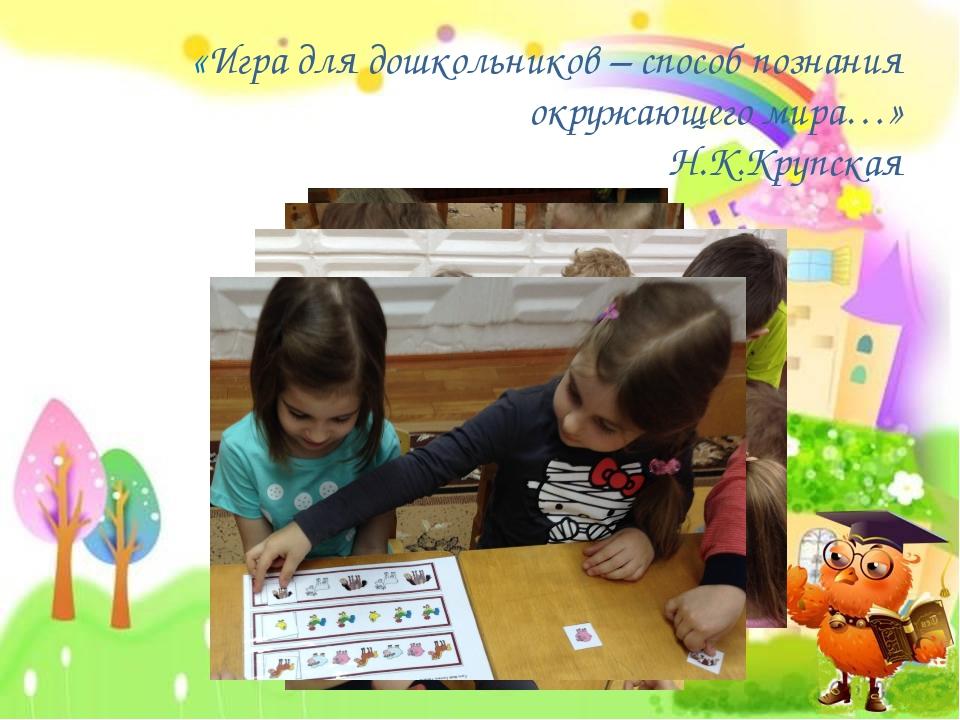 «Игра для дошкольников – способ познания окружающего мира…» Н.К.Крупская