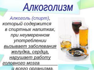 Алкоголь (спирт), который содержится в спиртных напитках, при неумеренном упо