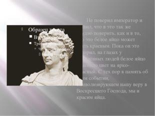 Не поверил император и заявил, что в это так же трудно поверить, как и в то,