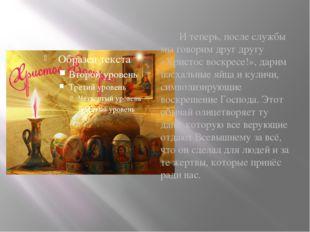 И теперь, после службы мы говорим друг другу «Христос воскресе!», дарим пасх