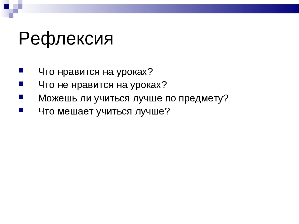 Рефлексия Что нравится на уроках? Что не нравится на уроках? Можешь ли учитьс...