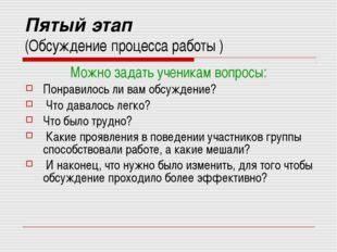 Пятый этап (Обсуждение процесса работы ) Можно задать ученикам вопросы: Понра