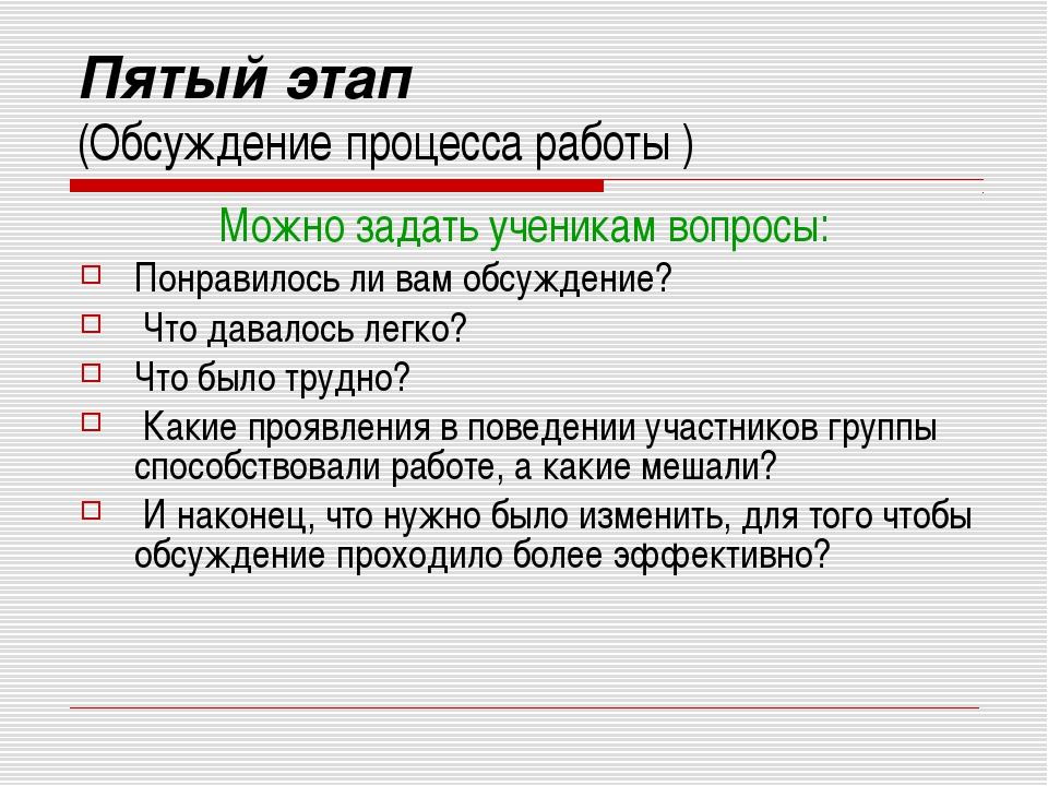 Пятый этап (Обсуждение процесса работы ) Можно задать ученикам вопросы: Понра...