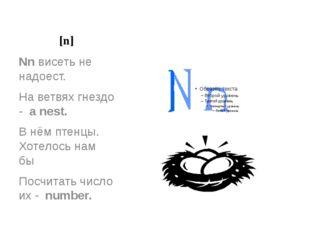 [n] Nn висеть не надоест. На ветвях гнездо - a nest. В нём птенцы. Хотелось н
