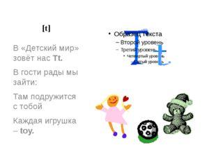 [t] В «Детский мир» зовёт нас Tt. В гости рады мы зайти: Там подружится с тоб