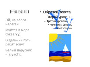 [ɑɪ], [ɪ], [i:] Эй, на вёсла налегай! Мчится в море буква Yy. В дальний путь