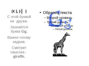 [ɡ], [ʤ] С этой буквой не дружи, Зазнаётся буква Gg. Важно голову задрав, Смо