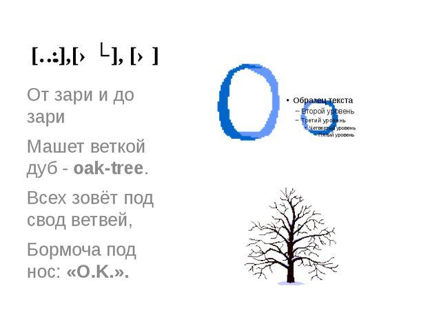 [ɔ:],[əʊ], [ə] От зари и до зари Машет веткой дуб - oak-tree. Всех зовёт под...