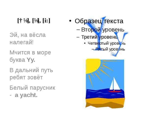 [ɑɪ], [ɪ], [i:] Эй, на вёсла налегай! Мчится в море буква Yy. В дальний путь...