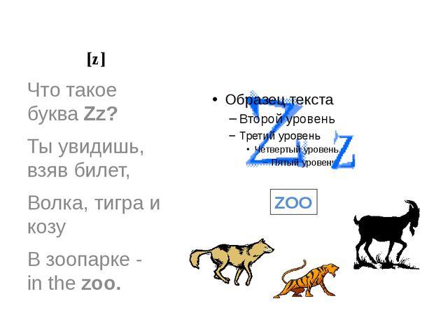 [z] Что такое буква Zz? Ты увидишь, взяв билет, Волка, тигра и козу В зоопарк...