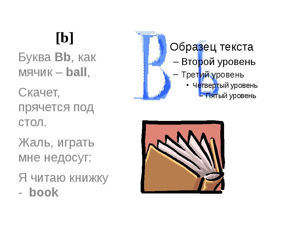 [b] Буква Bb, как мячик – ball, Скачет, прячется под стол. Жаль, играть мне н...