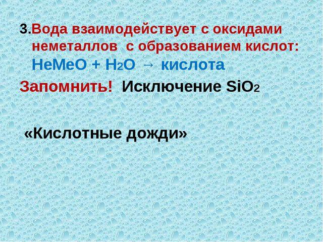 3.Вода взаимодействует с оксидами неметаллов с образованием кислот: НеМеО + Н...