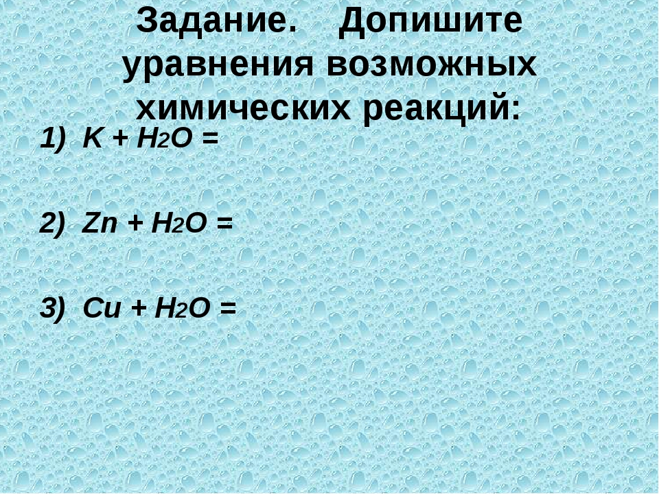 Задание. Допишите уравнения возможных химических реакций: 1) K + Н2О = 2) Zn...