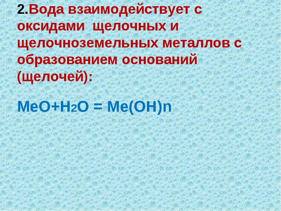 2.Вода взаимодействует с оксидами щелочных и щелочноземельных металлов с обра...