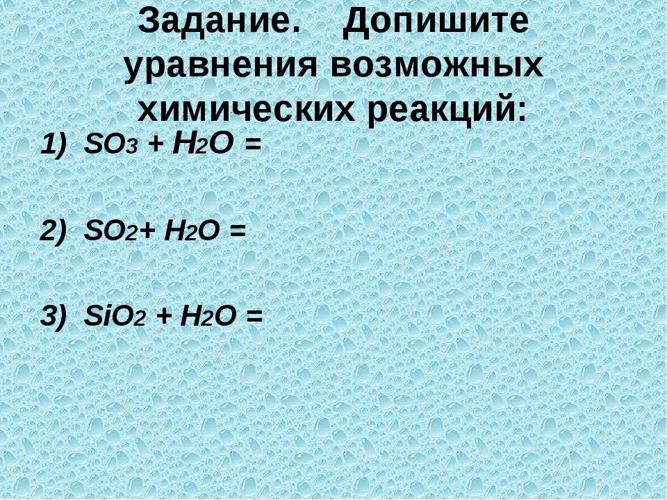 Задание. Допишите уравнения возможных химических реакций: 1) SO3 + Н2О = 2) S...